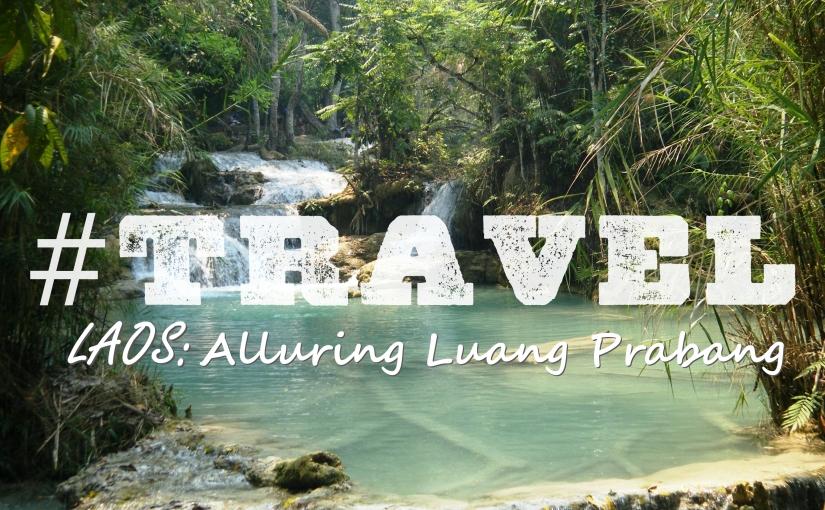 #TRAVEL – Laos: Alluring LuangPrabang