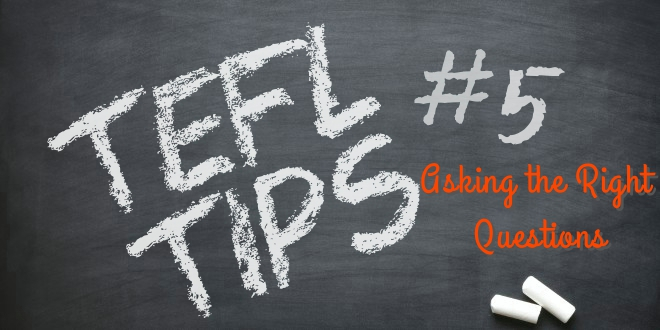 TEFL TIPS #5 – Asking the right questions.