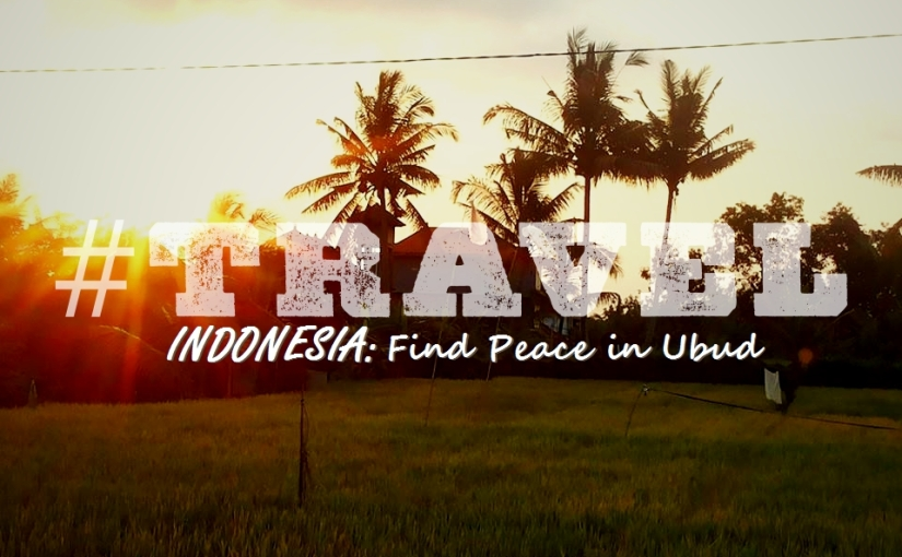 #TRAVEL – Indonesia: Peace in Ubud
