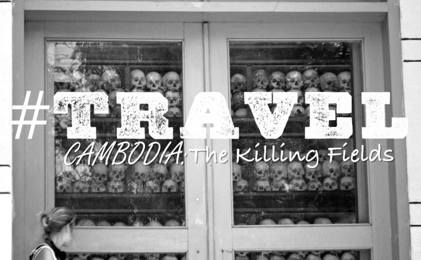 #TRAVEL Cambodia: The Killing Fields